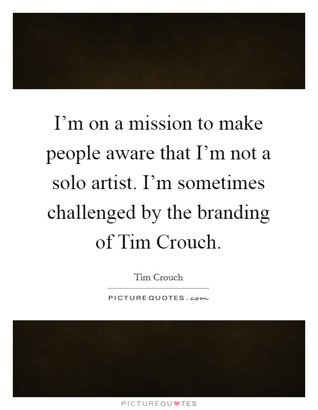 I'm on a mission to make people aware that I'm not a solo artist. I'm sometimes challenged by the branding of Tim Crouch Picture Quote #1