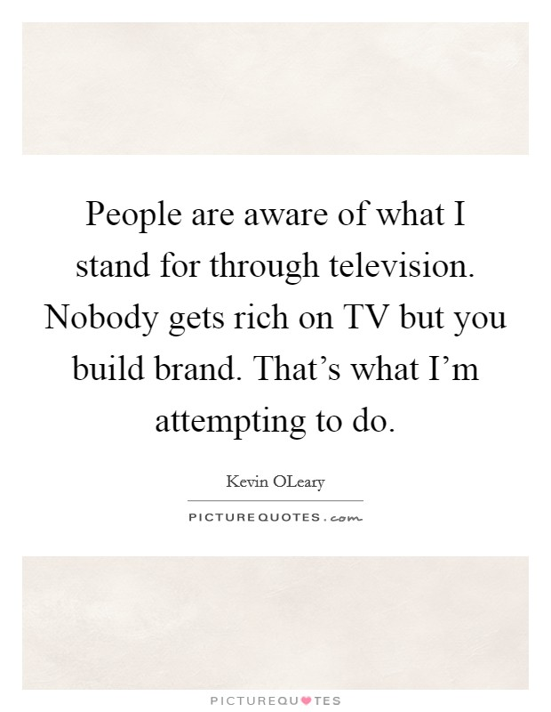 People are aware of what I stand for through television. Nobody gets rich on TV but you build brand. That's what I'm attempting to do Picture Quote #1