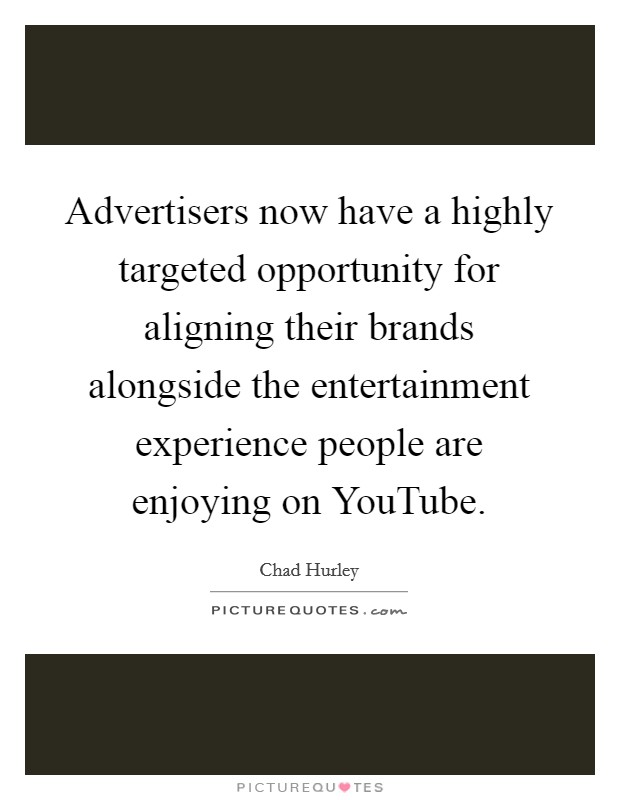 Advertisers now have a highly targeted opportunity for aligning their brands alongside the entertainment experience people are enjoying on YouTube Picture Quote #1
