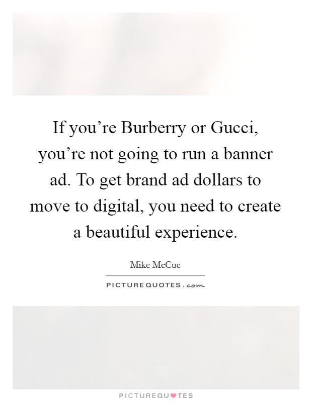 If you're Burberry or Gucci, you're not going to run a banner ad. To get brand ad dollars to move to digital, you need to create a beautiful experience Picture Quote #1
