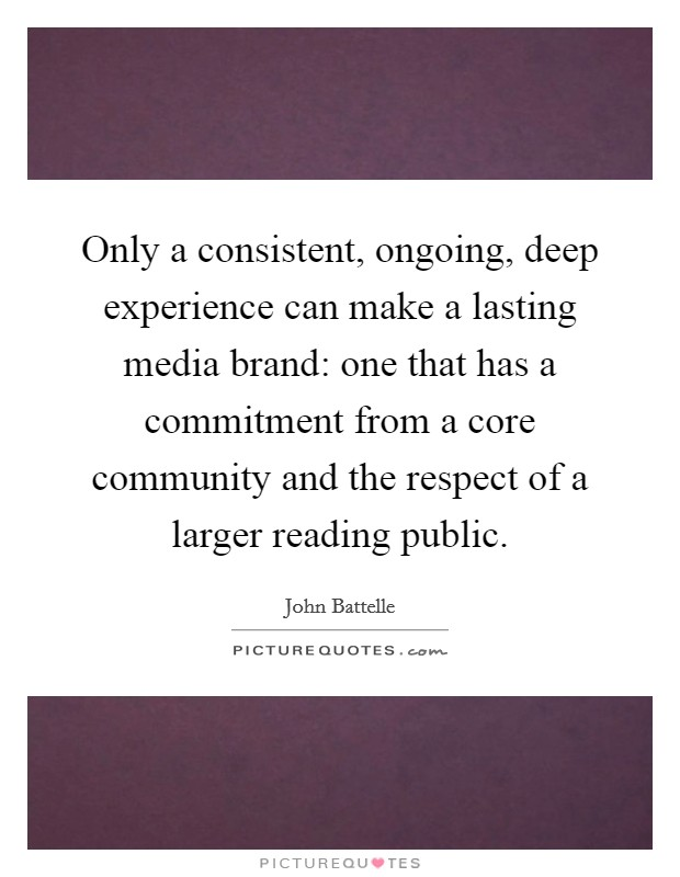 Only a consistent, ongoing, deep experience can make a lasting media brand: one that has a commitment from a core community and the respect of a larger reading public Picture Quote #1