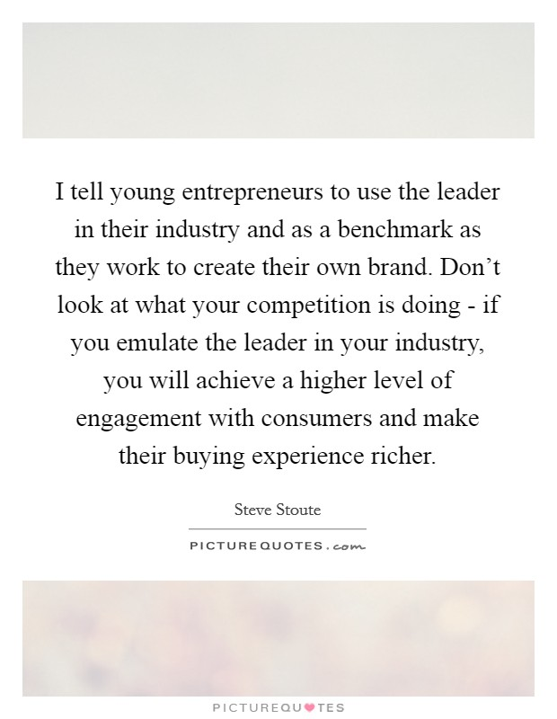 I tell young entrepreneurs to use the leader in their industry and as a benchmark as they work to create their own brand. Don't look at what your competition is doing - if you emulate the leader in your industry, you will achieve a higher level of engagement with consumers and make their buying experience richer Picture Quote #1