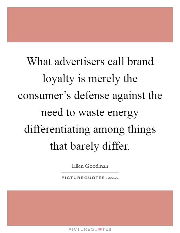What advertisers call brand loyalty is merely the consumer's defense against the need to waste energy differentiating among things that barely differ Picture Quote #1