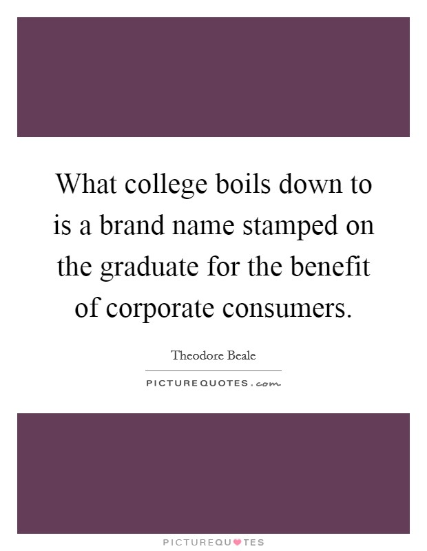 What college boils down to is a brand name stamped on the graduate for the benefit of corporate consumers Picture Quote #1