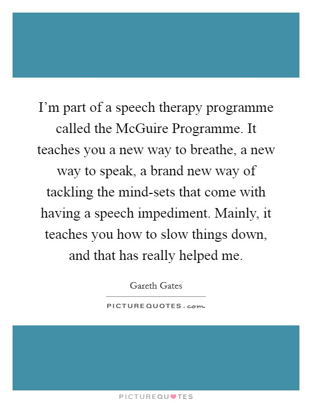 I'm part of a speech therapy programme called the McGuire Programme. It teaches you a new way to breathe, a new way to speak, a brand new way of tackling the mind-sets that come with having a speech impediment. Mainly, it teaches you how to slow things down, and that has really helped me. Picture Quote #1