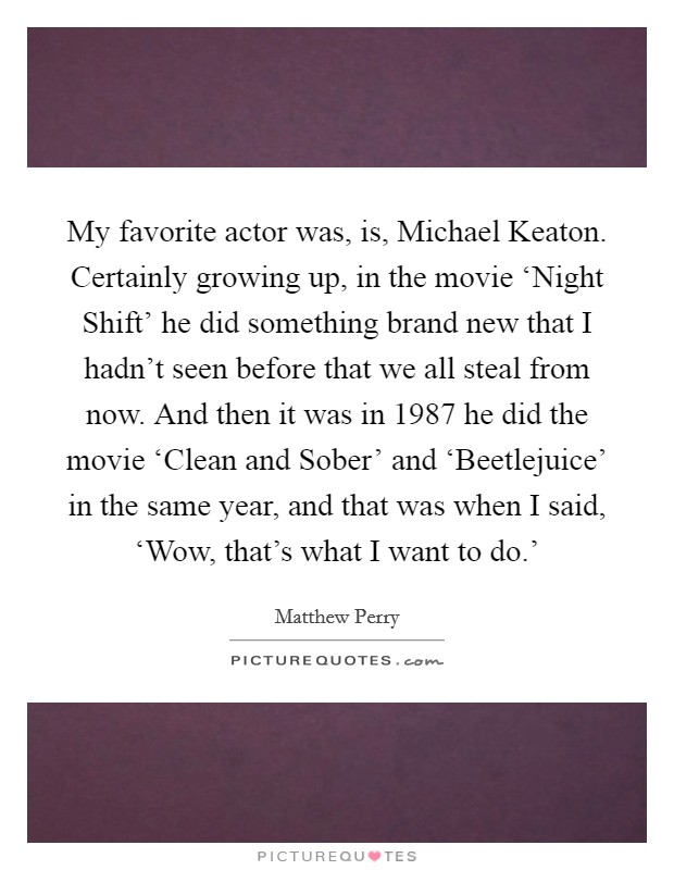 My favorite actor was, is, Michael Keaton. Certainly growing up, in the movie 'Night Shift' he did something brand new that I hadn't seen before that we all steal from now. And then it was in 1987 he did the movie 'Clean and Sober' and 'Beetlejuice' in the same year, and that was when I said, 'Wow, that's what I want to do.' Picture Quote #1