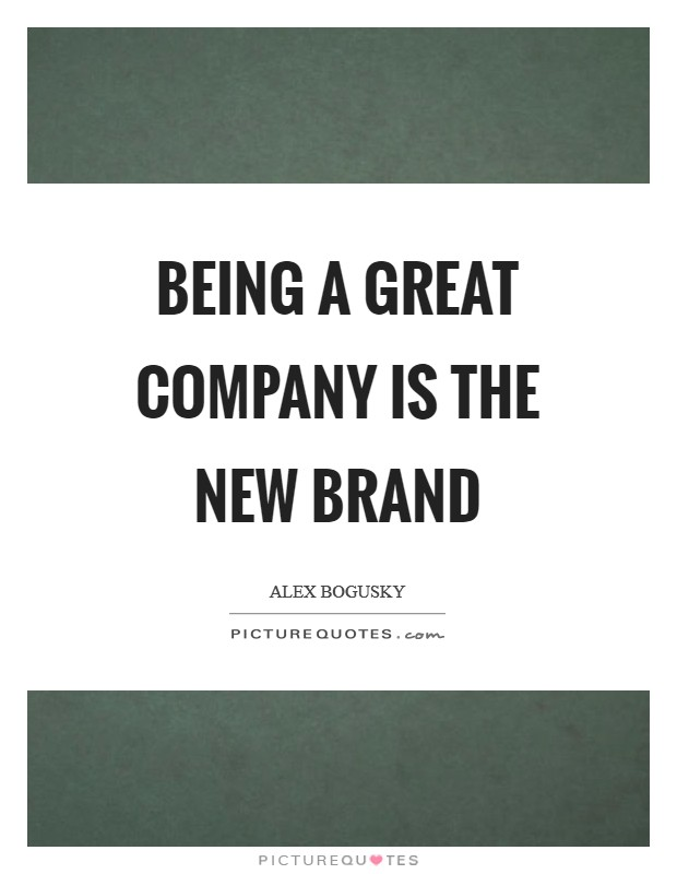 Being a great company is the new brand Picture Quote #1