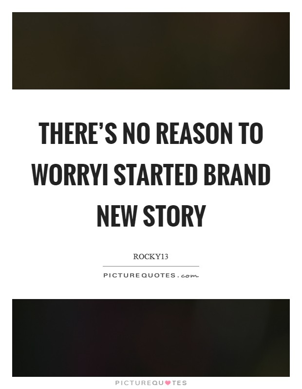 There's no reason to worryI started brand new story Picture Quote #1