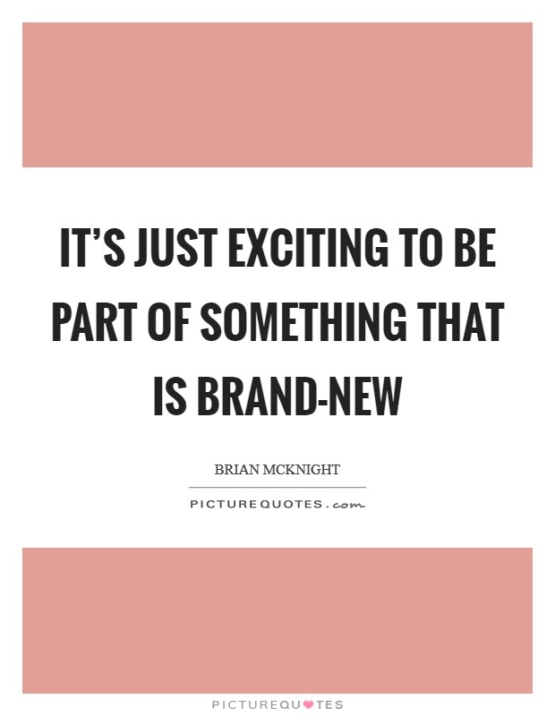 It's just exciting to be part of something that is brand-new Picture Quote #1