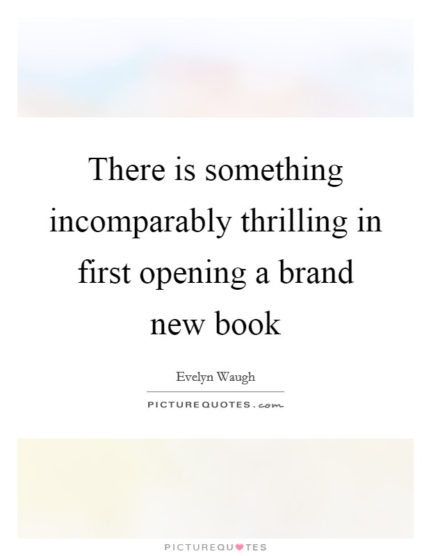 There is something incomparably thrilling in first opening a brand new book Picture Quote #1