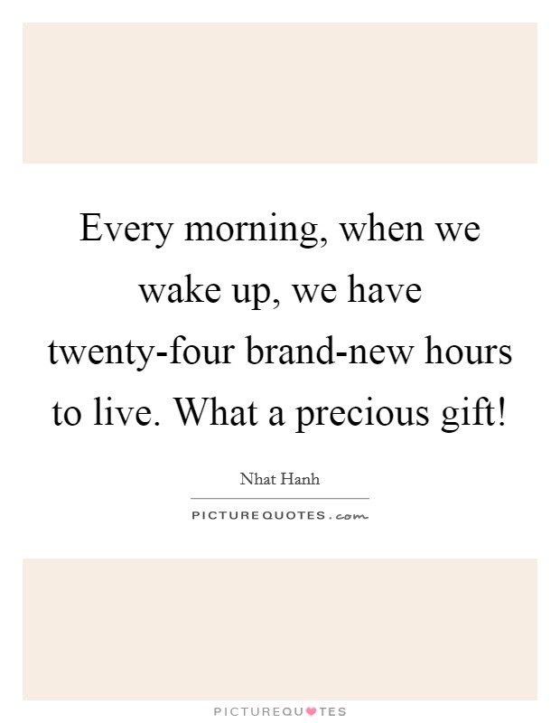 Every morning, when we wake up, we have twenty-four brand-new hours to live. What a precious gift! Picture Quote #1