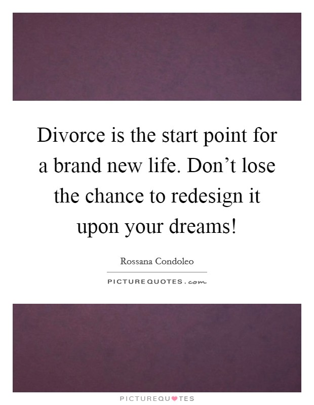 Divorce is the start point for a brand new life. Don't lose the chance to redesign it upon your dreams! Picture Quote #1