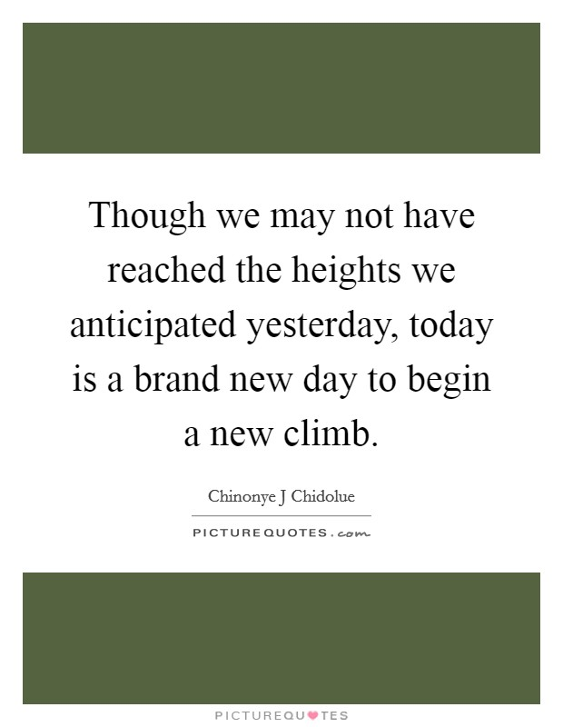 Though we may not have reached the heights we anticipated yesterday, today is a brand new day to begin a new climb Picture Quote #1