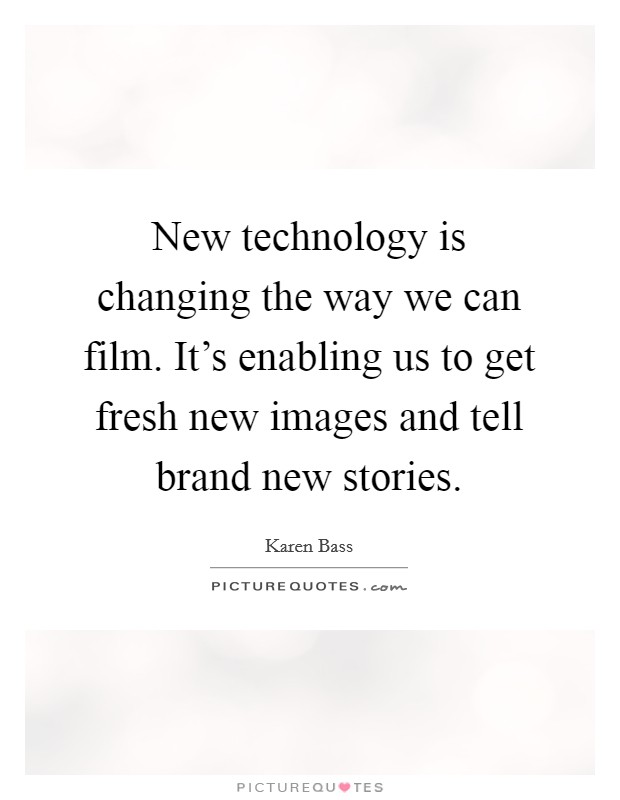 New technology is changing the way we can film. It's enabling us to get fresh new images and tell brand new stories Picture Quote #1
