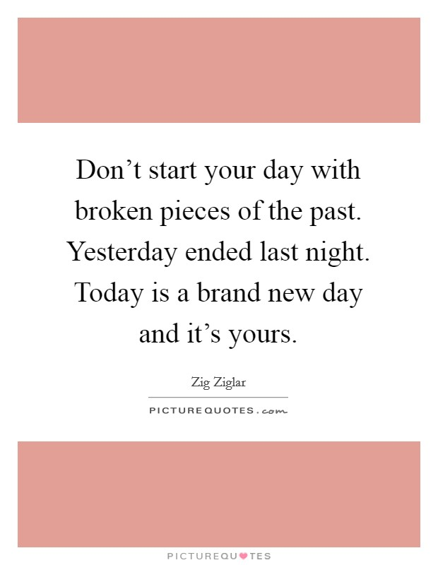 Don't start your day with broken pieces of the past. Yesterday ended last night. Today is a brand new day and it's yours Picture Quote #1