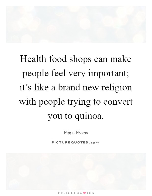 Health food shops can make people feel very important; it's like a brand new religion with people trying to convert you to quinoa Picture Quote #1