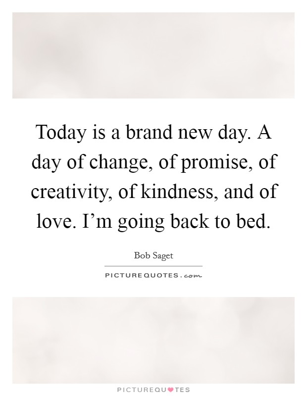 Today is a brand new day. A day of change, of promise, of creativity, of kindness, and of love. I'm going back to bed Picture Quote #1