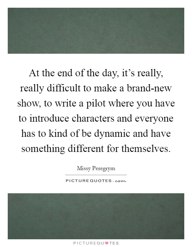 At the end of the day, it's really, really difficult to make a brand-new show, to write a pilot where you have to introduce characters and everyone has to kind of be dynamic and have something different for themselves. Picture Quote #1