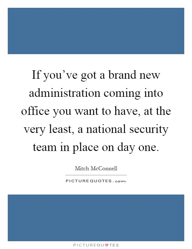 If you've got a brand new administration coming into office you want to have, at the very least, a national security team in place on day one Picture Quote #1