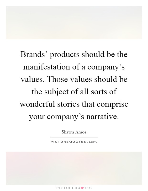Brands' products should be the manifestation of a company's values. Those values should be the subject of all sorts of wonderful stories that comprise your company's narrative. Picture Quote #1