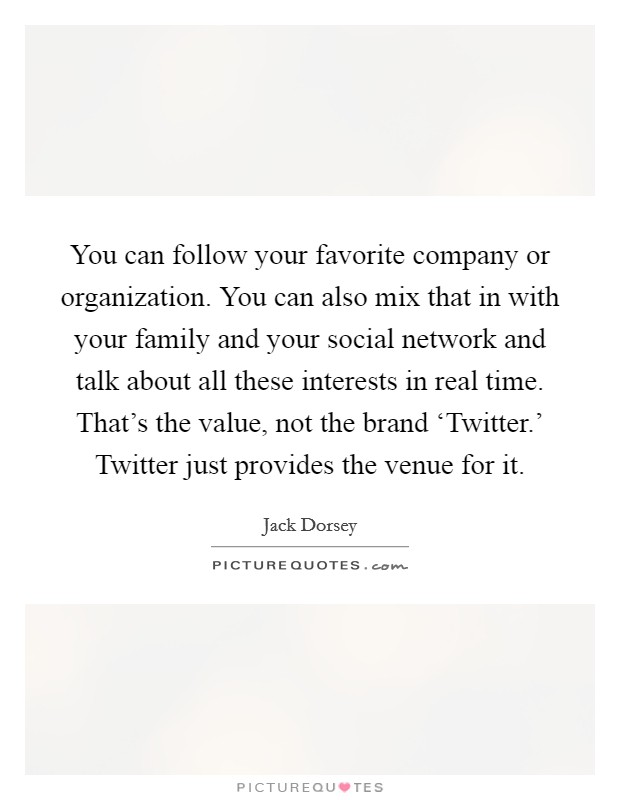 You can follow your favorite company or organization. You can also mix that in with your family and your social network and talk about all these interests in real time. That's the value, not the brand 'Twitter.' Twitter just provides the venue for it. Picture Quote #1