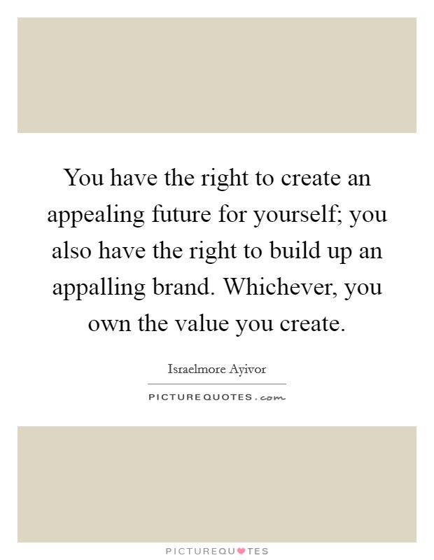 You have the right to create an appealing future for yourself; you also have the right to build up an appalling brand. Whichever, you own the value you create Picture Quote #1
