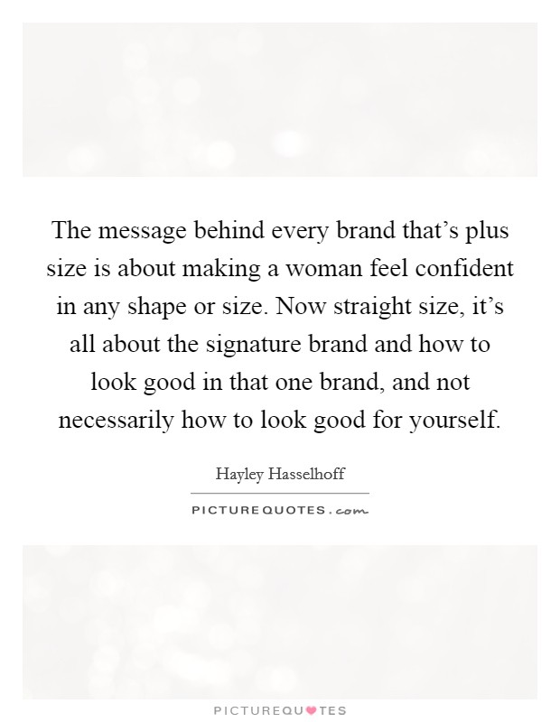The message behind every brand that's plus size is about making a woman feel confident in any shape or size. Now straight size, it's all about the signature brand and how to look good in that one brand, and not necessarily how to look good for yourself Picture Quote #1