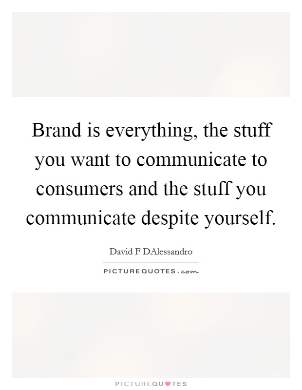 Brand is everything, the stuff you want to communicate to consumers and the stuff you communicate despite yourself. Picture Quote #1