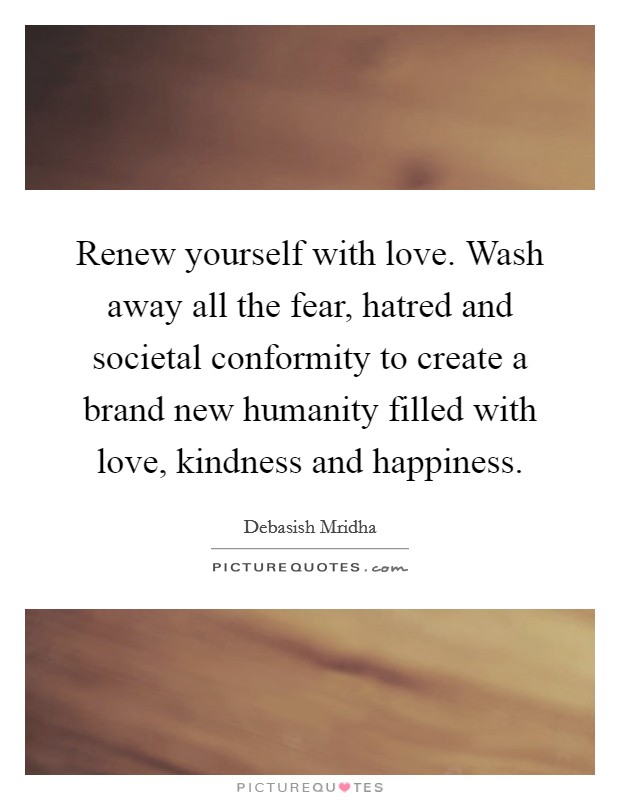 Renew yourself with love. Wash away all the fear, hatred and societal conformity to create a brand new humanity filled with love, kindness and happiness Picture Quote #1