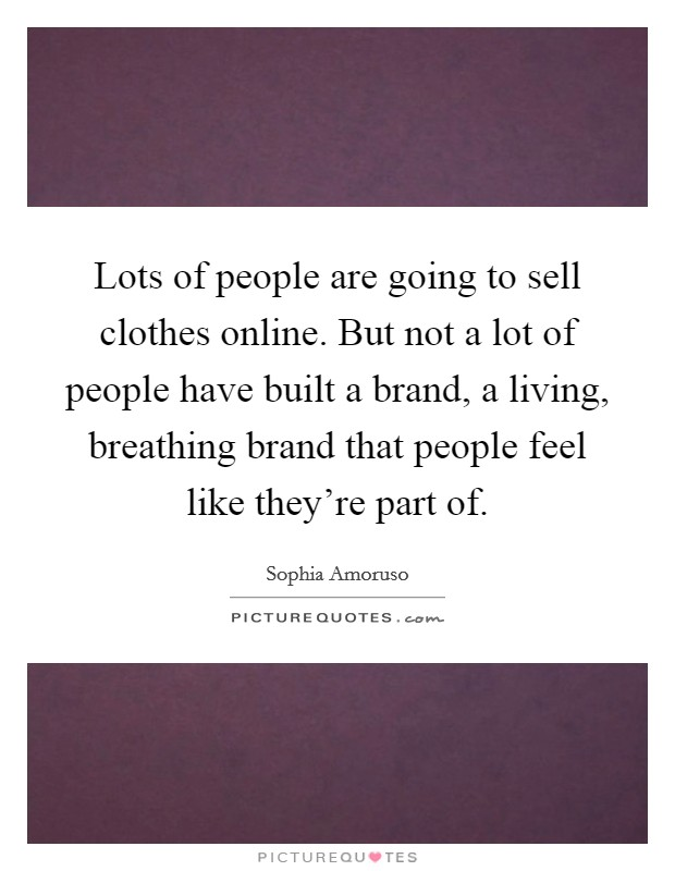 Lots of people are going to sell clothes online. But not a lot of people have built a brand, a living, breathing brand that people feel like they're part of Picture Quote #1