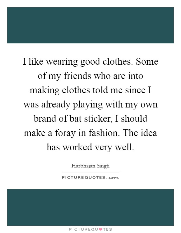 I like wearing good clothes. Some of my friends who are into making clothes told me since I was already playing with my own brand of bat sticker, I should make a foray in fashion. The idea has worked very well Picture Quote #1