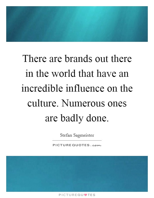 There are brands out there in the world that have an incredible influence on the culture. Numerous ones are badly done. Picture Quote #1