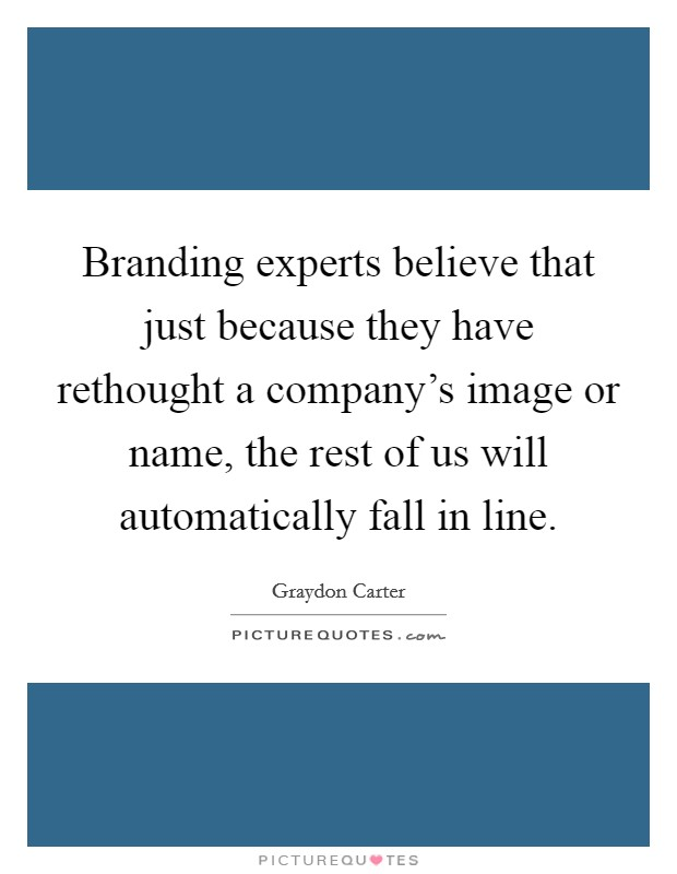 Branding experts believe that just because they have rethought a company's image or name, the rest of us will automatically fall in line Picture Quote #1