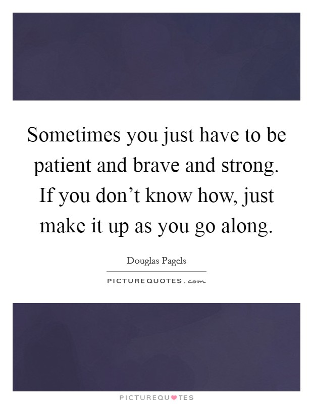Sometimes you just have to be patient and brave and strong. If you don't know how, just make it up as you go along Picture Quote #1