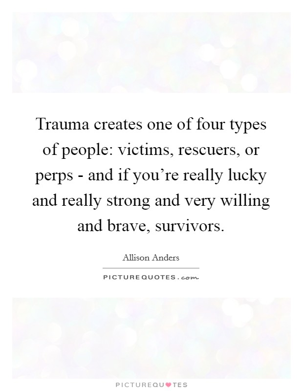 Trauma creates one of four types of people: victims, rescuers, or perps - and if you're really lucky and really strong and very willing and brave, survivors Picture Quote #1