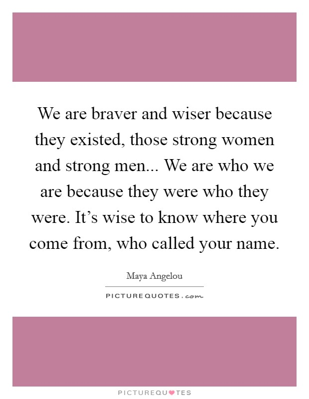 We are braver and wiser because they existed, those strong women and strong men... We are who we are because they were who they were. It's wise to know where you come from, who called your name Picture Quote #1