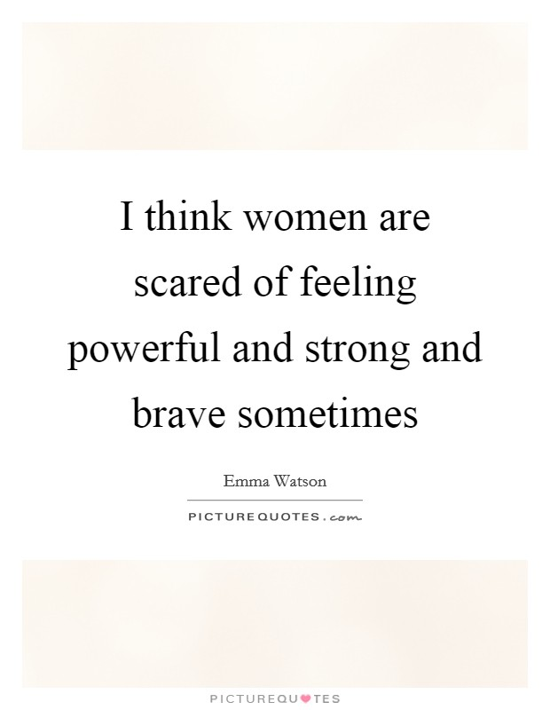 I think women are scared of feeling powerful and strong and brave sometimes Picture Quote #1