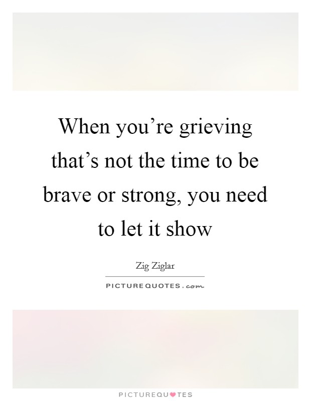 When you're grieving that's not the time to be brave or strong, you need to let it show Picture Quote #1