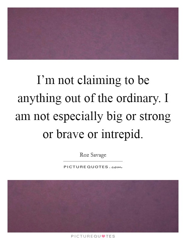 I'm not claiming to be anything out of the ordinary. I am not especially big or strong or brave or intrepid Picture Quote #1