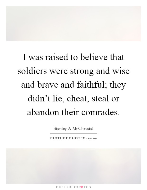 I was raised to believe that soldiers were strong and wise and brave and faithful; they didn't lie, cheat, steal or abandon their comrades Picture Quote #1