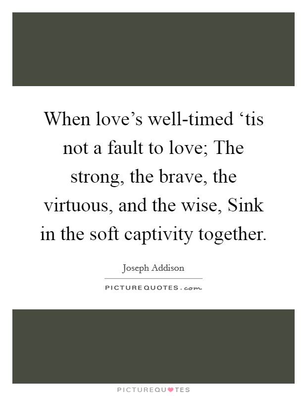 When love's well-timed 'tis not a fault to love; The strong, the brave, the virtuous, and the wise, Sink in the soft captivity together Picture Quote #1