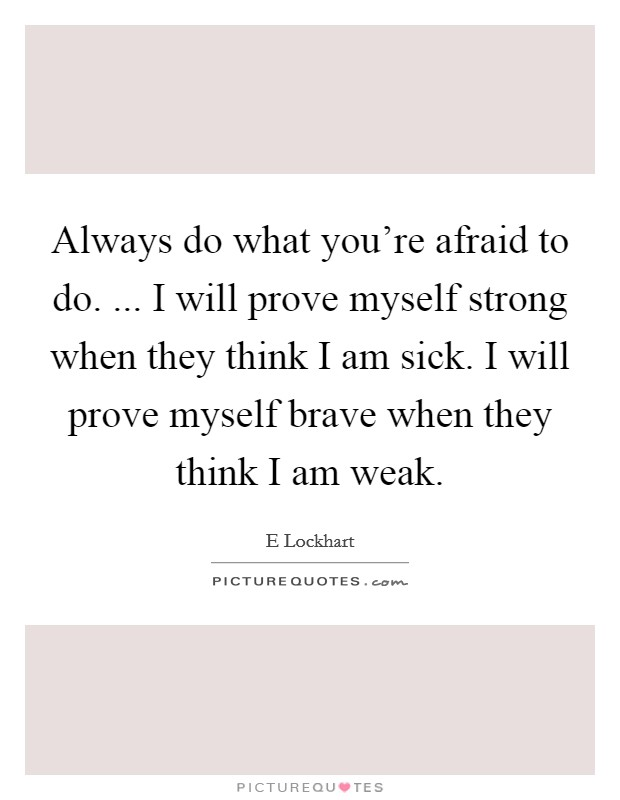 Always do what you're afraid to do. ... I will prove myself strong when they think I am sick. I will prove myself brave when they think I am weak Picture Quote #1