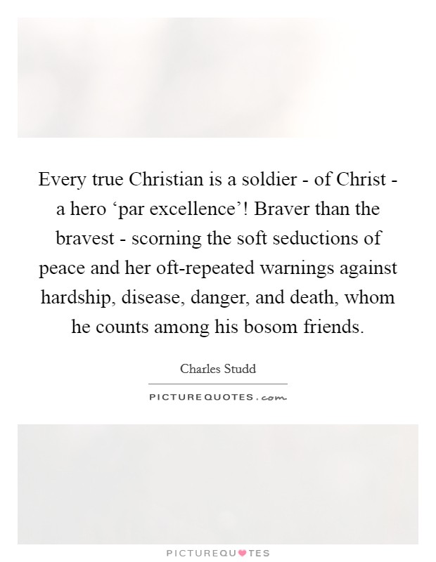 Every true Christian is a soldier - of Christ - a hero 'par excellence'! Braver than the bravest - scorning the soft seductions of peace and her oft-repeated warnings against hardship, disease, danger, and death, whom he counts among his bosom friends Picture Quote #1