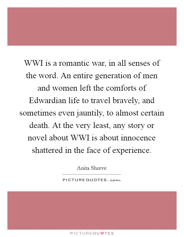 WWI is a romantic war, in all senses of the word. An entire generation of men and women left the comforts of Edwardian life to travel bravely, and sometimes even jauntily, to almost certain death. At the very least, any story or novel about WWI is about innocence shattered in the face of experience. Picture Quote #1