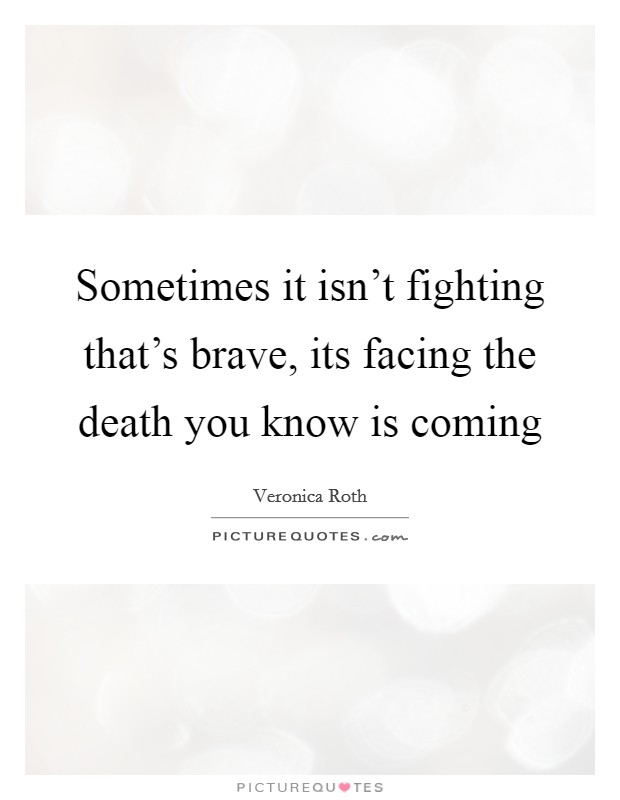 Sometimes it isn't fighting that's brave, its facing the death you know is coming Picture Quote #1