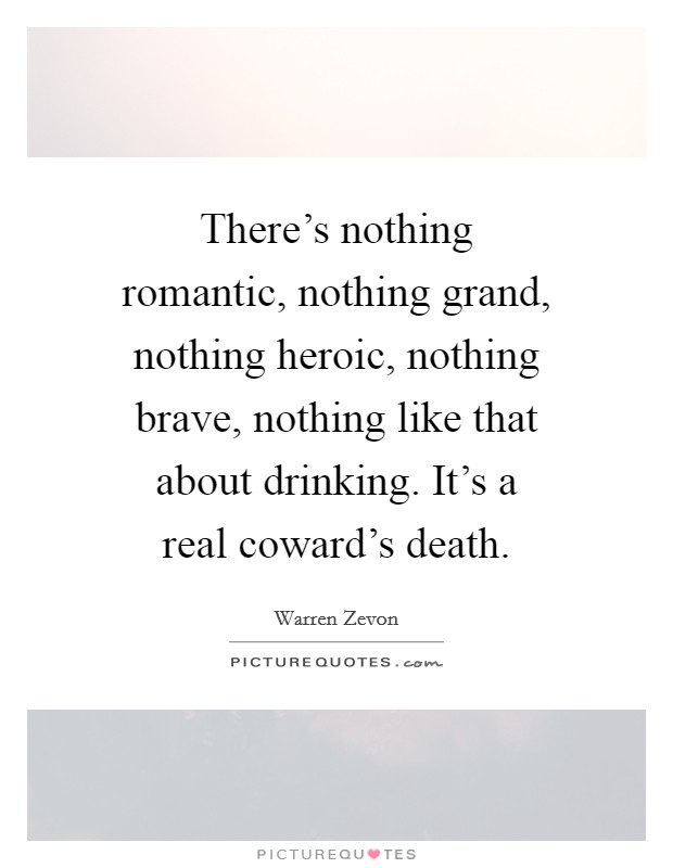 There's nothing romantic, nothing grand, nothing heroic, nothing brave, nothing like that about drinking. It's a real coward's death Picture Quote #1