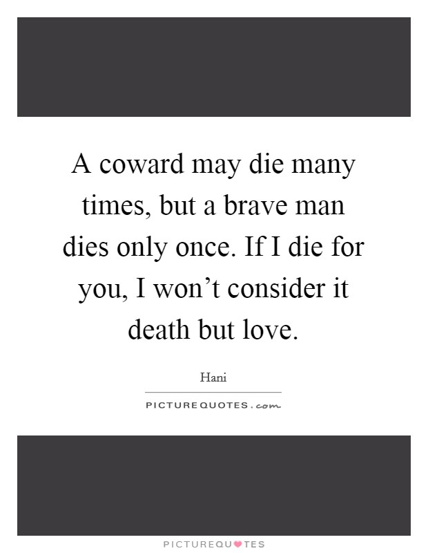 A coward may die many times, but a brave man dies only once. If I die for you, I won't consider it death but love Picture Quote #1