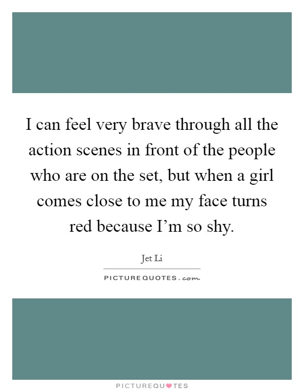 I can feel very brave through all the action scenes in front of the people who are on the set, but when a girl comes close to me my face turns red because I'm so shy Picture Quote #1