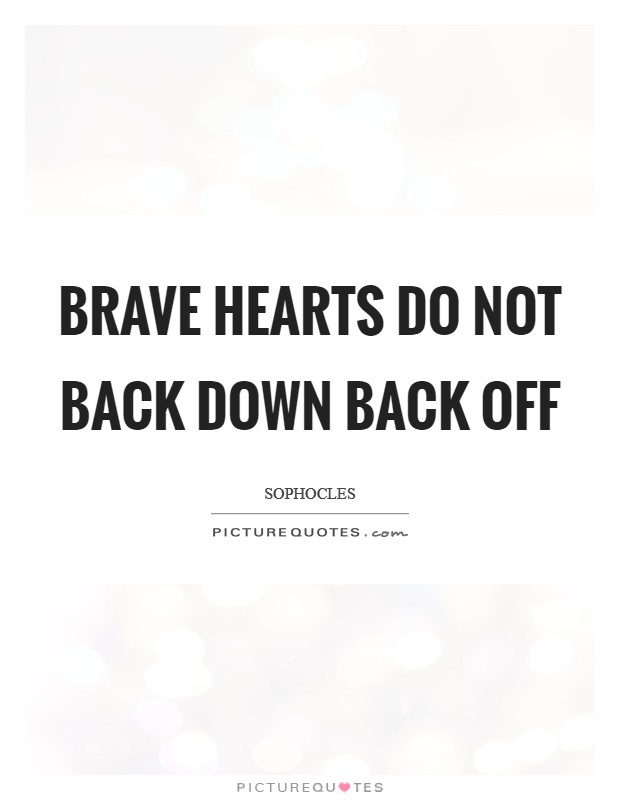 Brave hearts do not back down back off Picture Quote #1