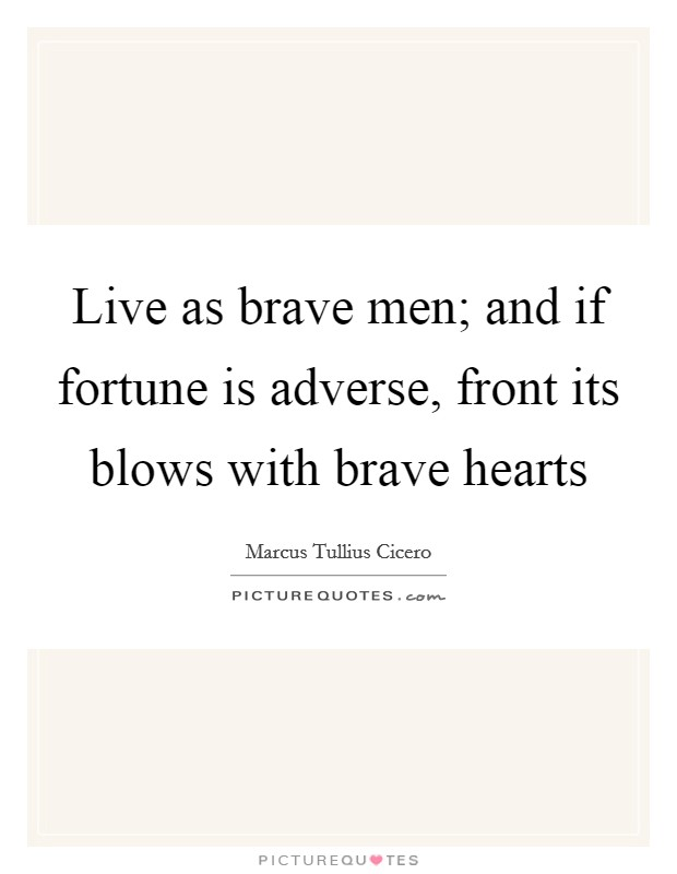 Live as brave men; and if fortune is adverse, front its blows with brave hearts Picture Quote #1